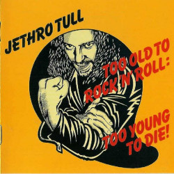 JETHRO TULL - TOO OLD TO ROCK 'N' ROLL TOO YOUNG TO DIE!